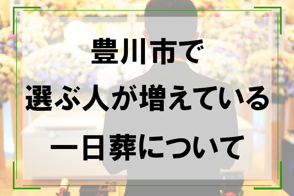 豊川市で選ぶ人が増えている一日葬について